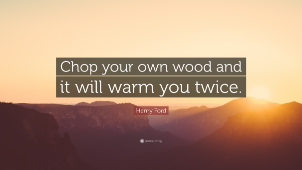 16052-Henry-Ford-Quote-Chop-your-own-wood-and-it-will-warm-you-twice